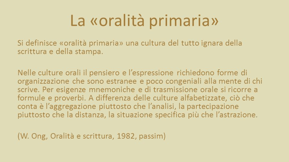 La «oralità primaria» Si definisce «oralità primaria» una cultura del tutto ignara della scrittura e della stampa.