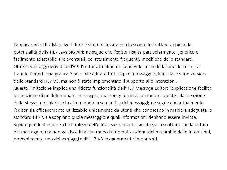 L'applicazione HL7 Message Editor è stata realizzata con lo scopo di sfruttare appieno le potenzialità della HL7 Java SIG API; ne segue che l'editor risulta particolarmente generico e facilmente adattabile alle eventuali, ed attualmente frequenti, modifiche dello standard. Oltre ai vantaggi derivati dall'API l'editor attualmente condivide anche le lacune della stessa: tramite l'interfaccia grafica è possibile editare tutti i tipi di messaggi definiti dalle varie versioni dello standard HL7 V3, ma non è stato implementato il supporto alle interazioni. Questa limitazione implica una ridotta funzionalità dell'HL7 Message Editor: l'applicazione facilita la creazione di un determinato messaggio, ma non guida in alcun modo l'utente alla creazione dello stesso, né chiarisce in alcun modo la semantica dei messaggi; ne segue che attualmente l'editor sia efficacemente utilizzabile unicamente da utenti che conoscano in maniera adeguata lo standard HL7 V3 e sappiano quale messaggio e quali informazioni debbano essere inviate. Si può quindi affermare che l'utilizzo dell'editor sicuramente facilita sia la scrittura che la lettura del messaggio, ma non gestisce in alcun modo l'automatizzazione dello scambio delle interazioni, probabilmente uno dei vantaggi dell'HL7 V3 maggiormente importanti.