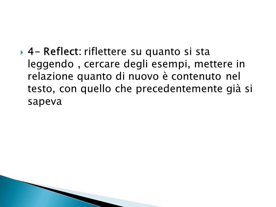 4- Reflect: riflettere su quanto si sta leggendo , cercare degli esempi, mettere in relazione quanto di nuovo è contenuto nel testo, con quello che precedentemente già si sapeva