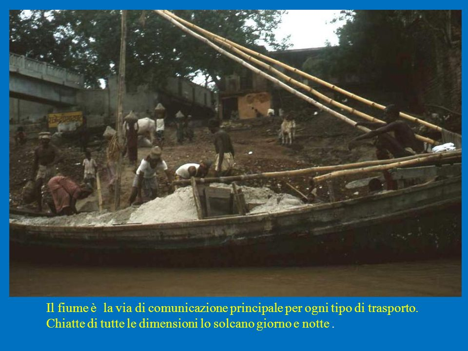 Il fiume è la via di comunicazione principale per ogni tipo di trasporto.