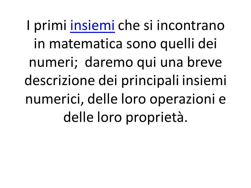 I primi insiemi che si incontrano in matematica sono quelli dei numeri; daremo qui una breve descrizione dei principali insiemi numerici, delle loro operazioni e delle loro proprietà.