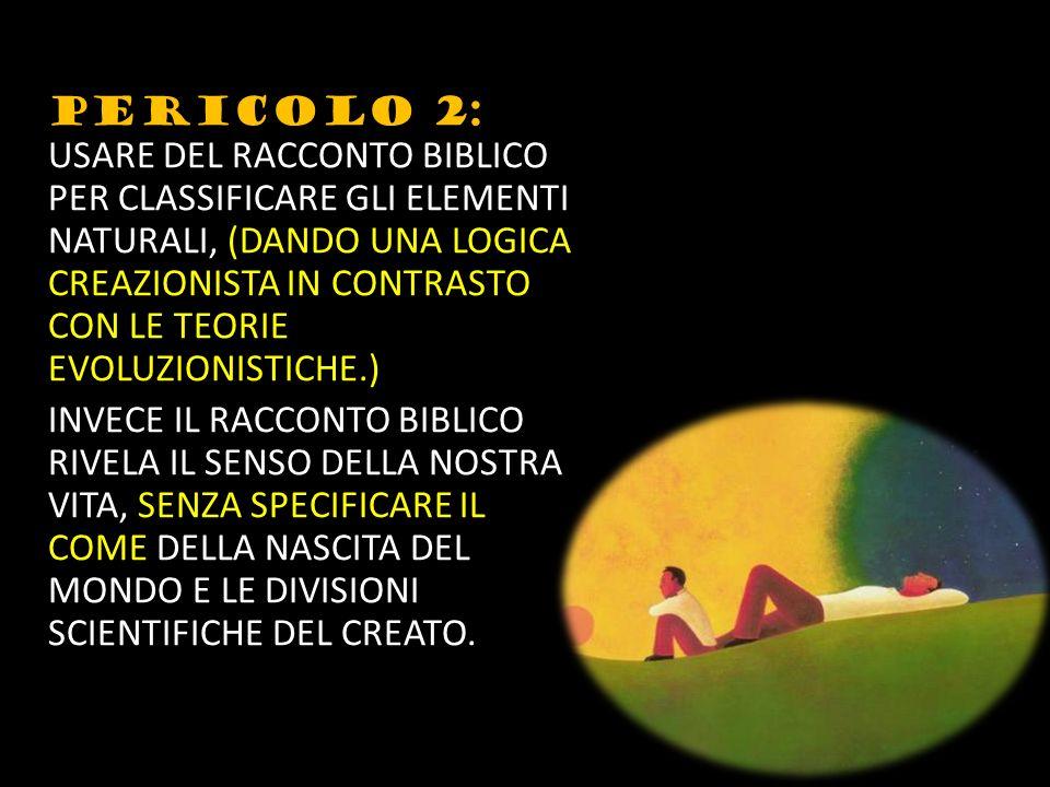 PERICOLO 2: USARE DEL RACCONTO BIBLICO PER CLASSIFICARE GLI ELEMENTI NATURALI, (DANDO UNA LOGICA CREAZIONISTA IN CONTRASTO CON LE TEORIE EVOLUZIONISTICHE.) INVECE IL RACCONTO BIBLICO RIVELA IL SENSO DELLA NOSTRA VITA, SENZA SPECIFICARE IL COME DELLA NASCITA DEL MONDO E LE DIVISIONI SCIENTIFICHE DEL CREATO.
