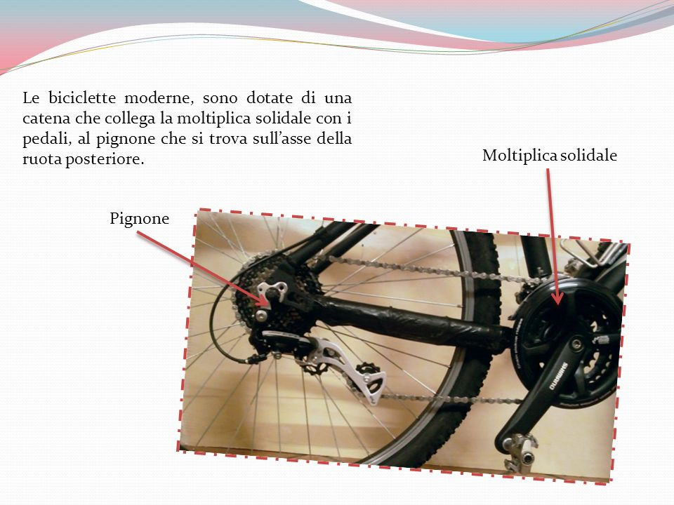 Le biciclette moderne, sono dotate di una catena che collega la moltiplica solidale con i pedali, al pignone che si trova sull'asse della ruota posteriore.