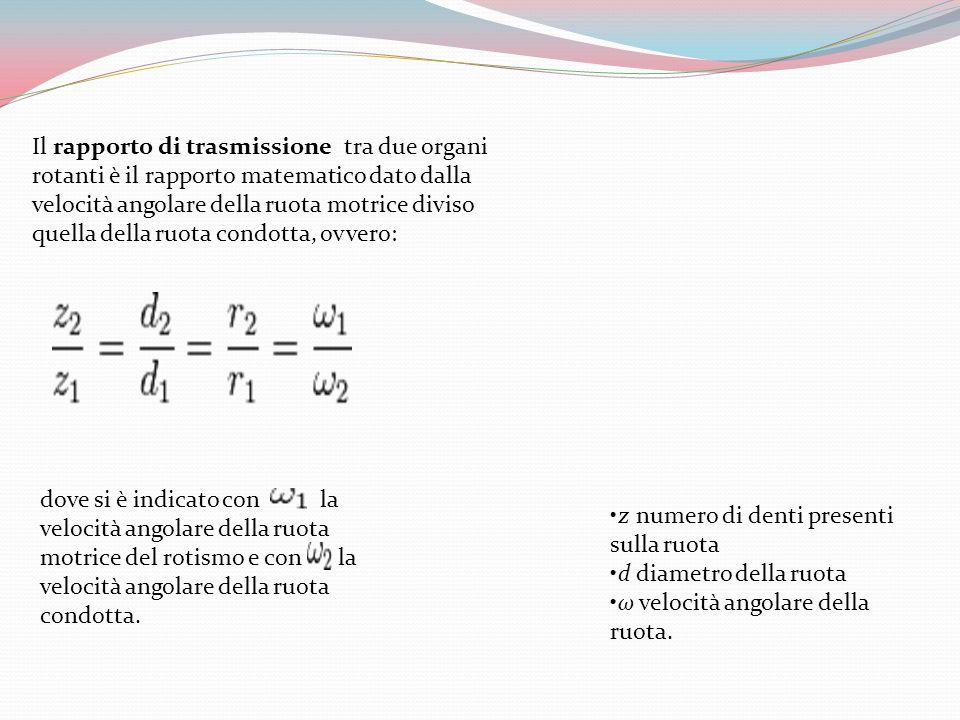 Il rapporto di trasmissione tra due organi rotanti è il rapporto matematico dato dalla velocità angolare della ruota motrice diviso quella della ruota condotta, ovvero: