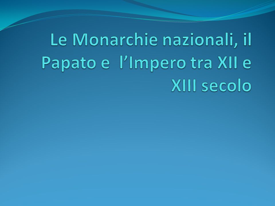 Le Monarchie nazionali, il Papato e l'Impero tra XII e XIII secolo