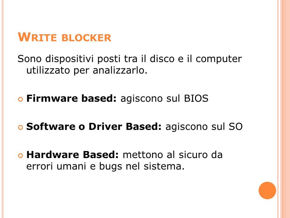 Write blocker Sono dispositivi posti tra il disco e il computer utilizzato per analizzarlo. Firmware based: agiscono sul BIOS.