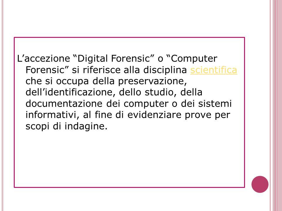 L'accezione Digital Forensic o Computer Forensic si riferisce alla disciplina scientifica che si occupa della preservazione, dell'identificazione, dello studio, della documentazione dei computer o dei sistemi informativi, al fine di evidenziare prove per scopi di indagine.