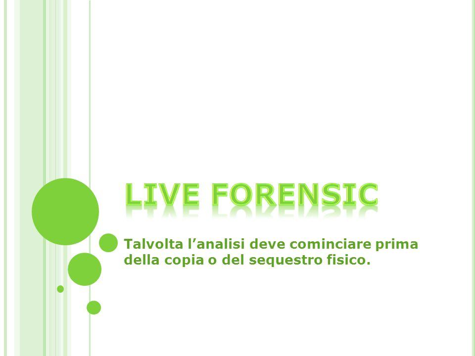 Live forensic Talvolta l'analisi deve cominciare prima della copia o del sequestro fisico.
