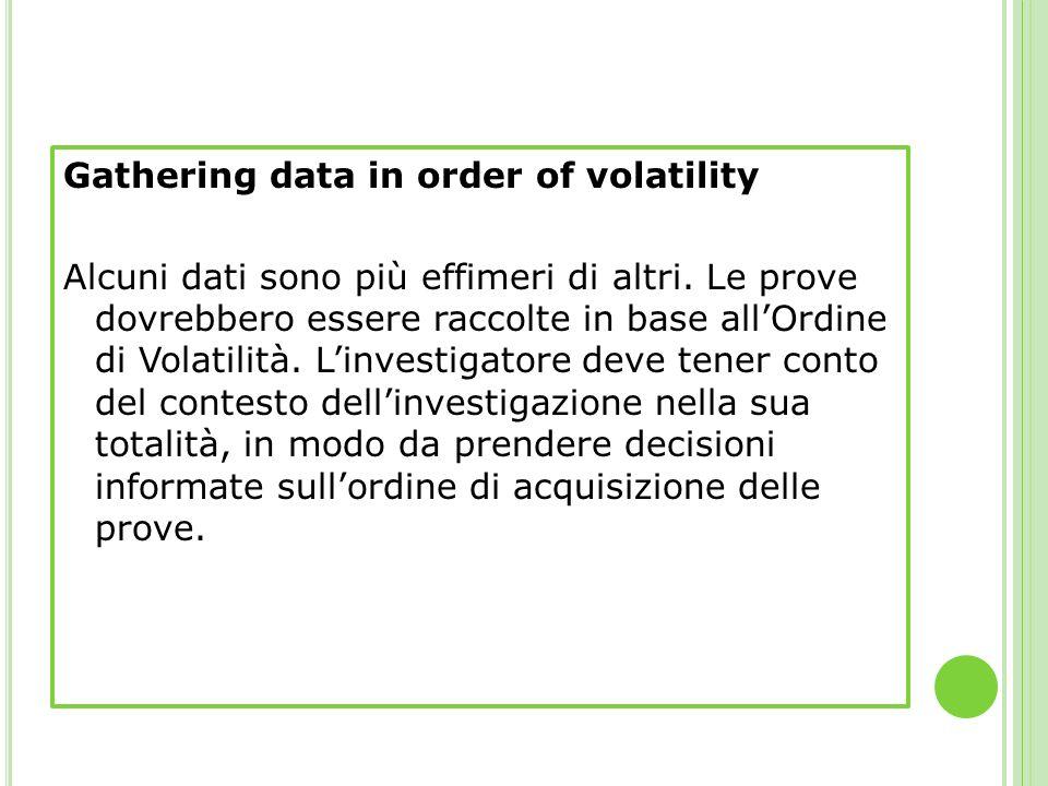 Gathering data in order of volatility Alcuni dati sono più effimeri di altri.