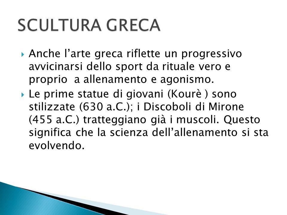 SCULTURA GRECA Anche l'arte greca riflette un progressivo avvicinarsi dello sport da rituale vero e proprio a allenamento e agonismo.
