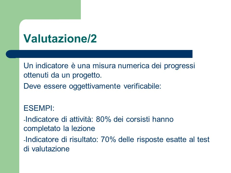 Valutazione/2 Un indicatore è una misura numerica dei progressi ottenuti da un progetto. Deve essere oggettivamente verificabile: