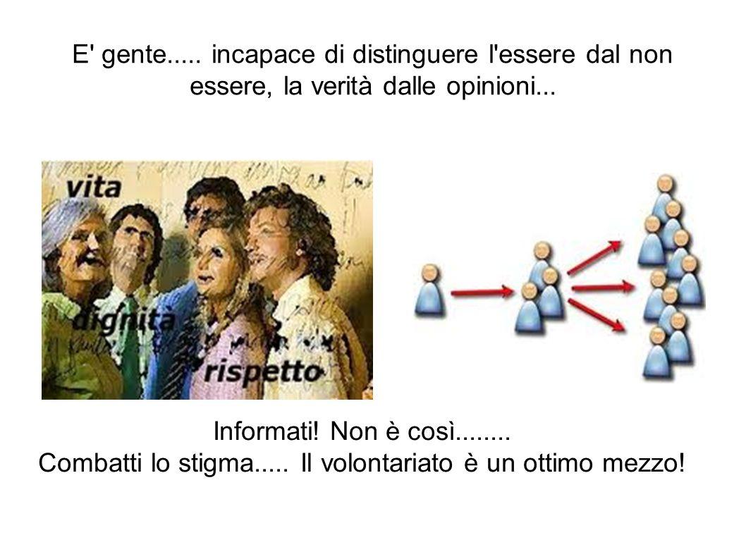E gente..... incapace di distinguere l essere dal non essere, la verità dalle opinioni...