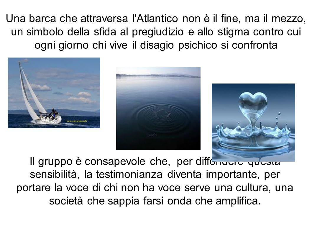 Una barca che attraversa l Atlantico non è il fine, ma il mezzo, un simbolo della sfida al pregiudizio e allo stigma contro cui ogni giorno chi vive il disagio psichico si confronta