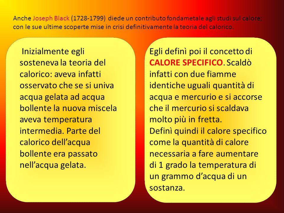 Anche Joseph Black (1728-1799) diede un contributo fondametale agli studi sul calore; con le sue ultime scoperte mise in crisi definitivamente la teoria del calorico.