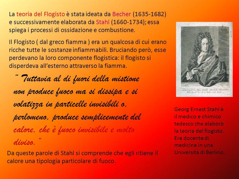 La teoria del Flogisto è stata ideata da Becher (1635-1682) e successivamente elaborata da Stahl (1660-1734); essa spiega i processi di ossidazione e combustione.