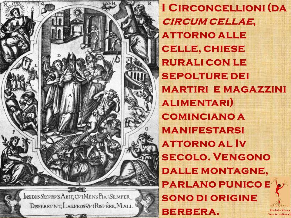 I Circoncellioni (da circum cellae, attorno alle celle, chiese rurali con le sepolture dei martiri e magazzini alimentari) cominciano a manifestarsi attorno al Iv secolo. Vengono dalle montagne, parlano punico e sono di origine berbera.