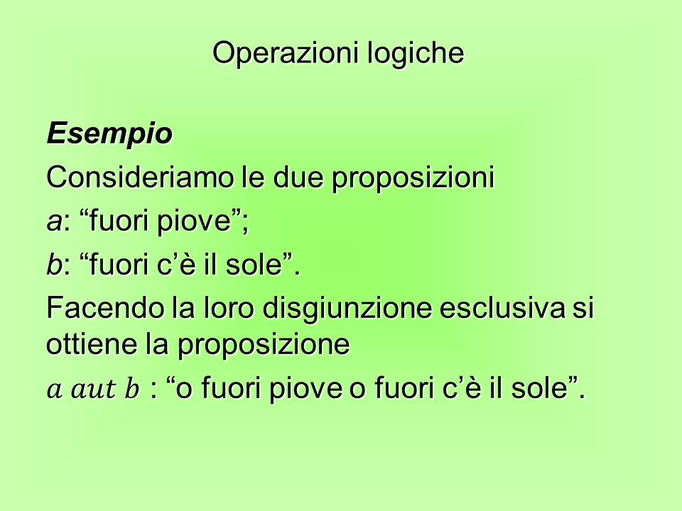Operazioni logiche Esempio. Consideriamo le due proposizioni. a: fuori piove ; b: fuori c'è il sole .