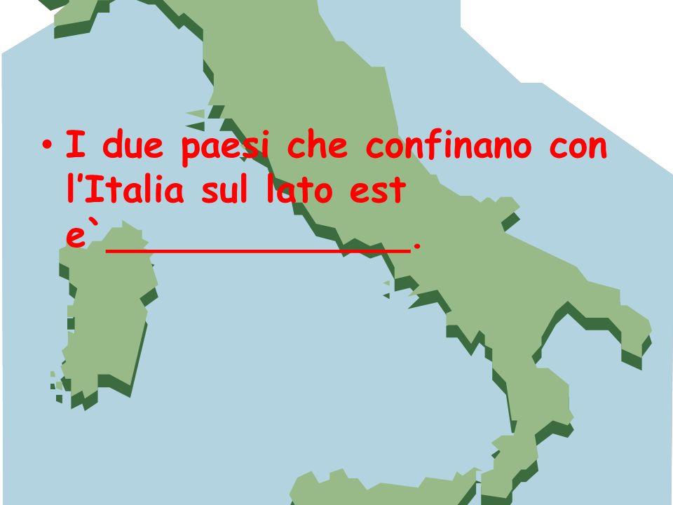 I due paesi che confinano con l'Italia sul lato est e`_____________.