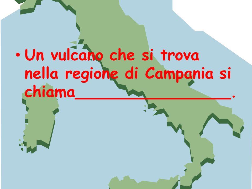 Un vulcano che si trova nella regione di Campania si chiama________________.
