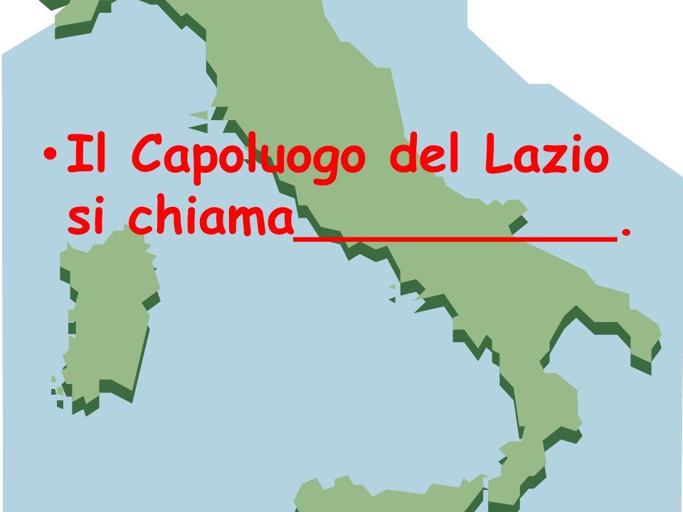 Il Capoluogo del Lazio si chiama__________.