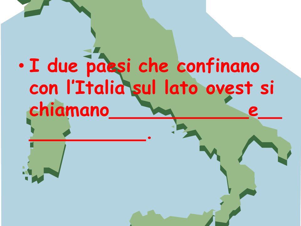 I due paesi che confinano con l'Italia sul lato ovest si chiamano____________e____________.