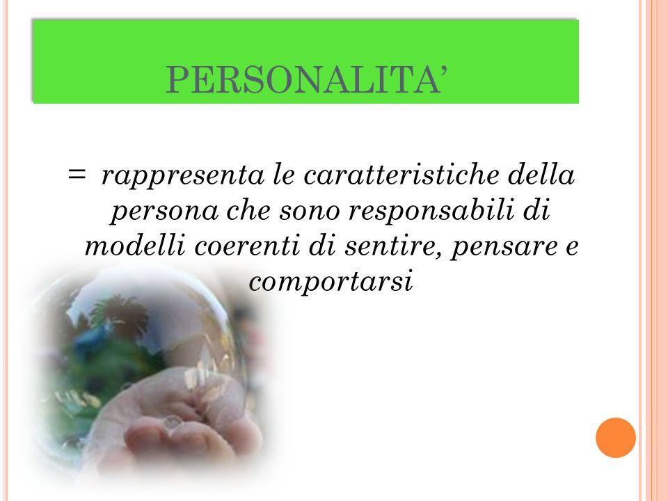 PERSONALITA' = rappresenta le caratteristiche della persona che sono responsabili di modelli coerenti di sentire, pensare e comportarsi.