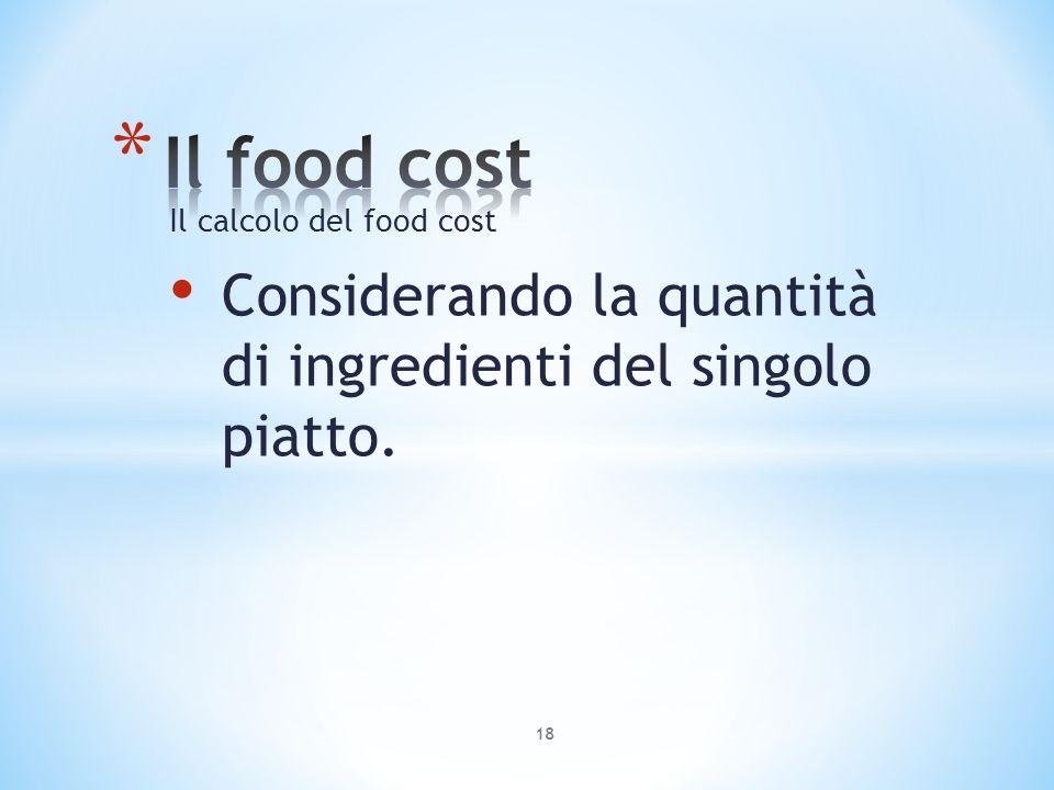 Il food cost Il calcolo del food cost Considerando la quantità di ingredienti del singolo piatto.