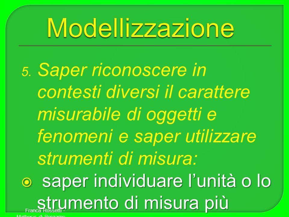 Modellizzazione Saper riconoscere in contesti diversi il carattere misurabile di oggetti e fenomeni e saper utilizzare strumenti di misura: