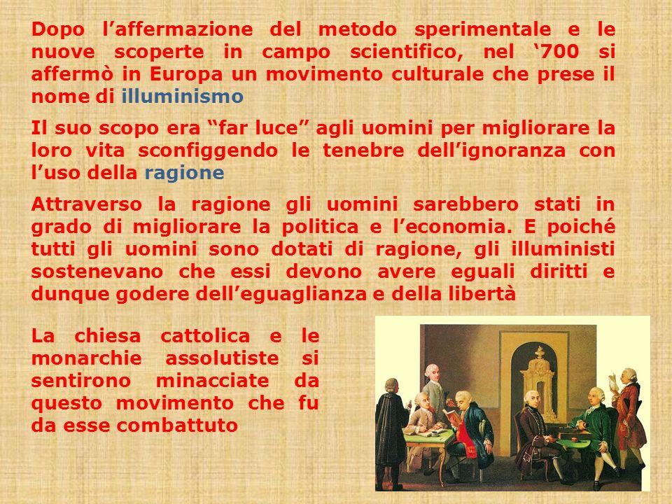Dopo l'affermazione del metodo sperimentale e le nuove scoperte in campo scientifico, nel '700 si affermò in Europa un movimento culturale che prese il nome di illuminismo