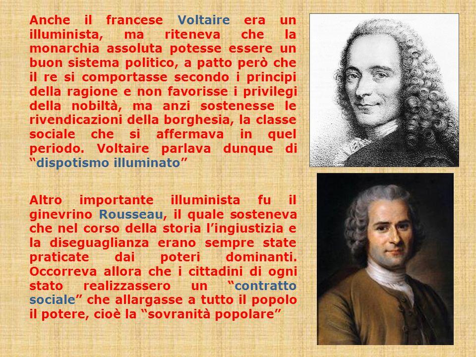 Anche il francese Voltaire era un illuminista, ma riteneva che la monarchia assoluta potesse essere un buon sistema politico, a patto però che il re si comportasse secondo i principi della ragione e non favorisse i privilegi della nobiltà, ma anzi sostenesse le rivendicazioni della borghesia, la classe sociale che si affermava in quel periodo. Voltaire parlava dunque di dispotismo illuminato