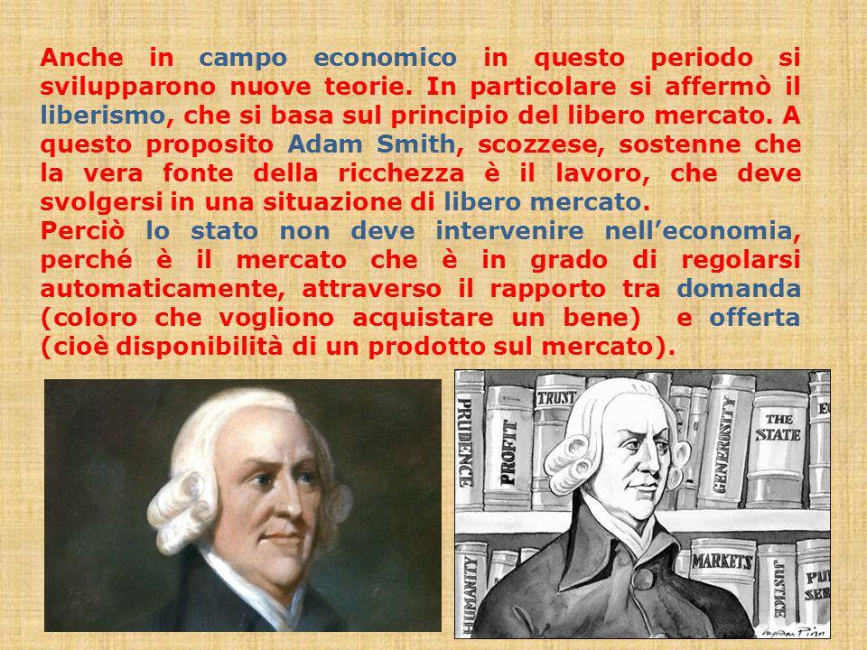 Anche in campo economico in questo periodo si svilupparono nuove teorie. In particolare si affermò il liberismo, che si basa sul principio del libero mercato. A questo proposito Adam Smith, scozzese, sostenne che la vera fonte della ricchezza è il lavoro, che deve svolgersi in una situazione di libero mercato.