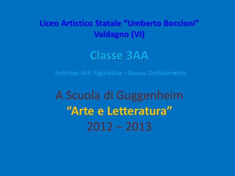 Liceo Artistico Statale Umberto Boccioni Valdagno (VI) Classe 3AA Indirizzo Arti Figurative - Nuovo Ordinamento A Scuola di Guggenheim Arte e Letteratura 2012 – 2013