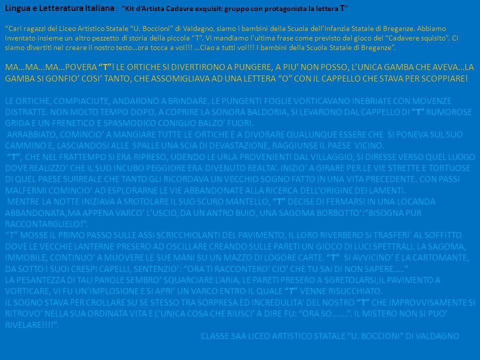 Lingua e Letteratura Italiana : Kit d'Artista Cadavre exquisit: gruppo con protagonista la lettera T Cari ragazzi del Liceo Artistico Statale U. Boccioni di Valdagno, siamo i bambini della Scuola dell'Infanzia Statale di Breganze. Abbiamo inventato insieme un altro pezzetto di storia della piccola T . Vi mandiamo l'ultima frase come previsto dal gioco del Cadavere squisito . Ci siamo divertiti nel creare il nostro testo…ora tocca a voi!!! …Ciao a tutti voi!!! I bambini della Scuola Statale di Breganze .