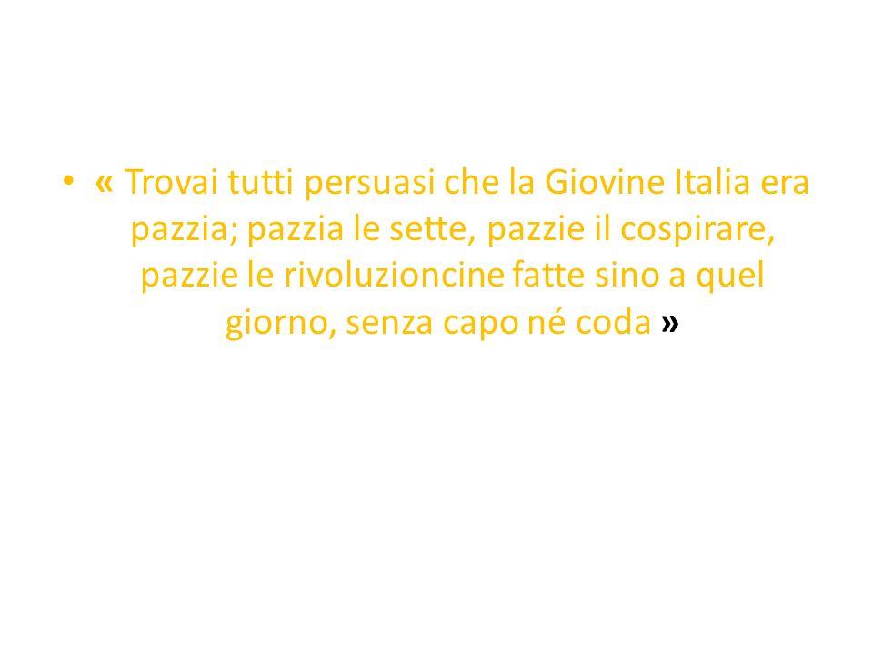 « Trovai tutti persuasi che la Giovine Italia era pazzia; pazzia le sette, pazzie il cospirare, pazzie le rivoluzioncine fatte sino a quel giorno, senza capo né coda »