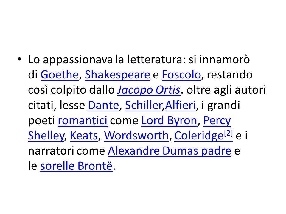 Lo appassionava la letteratura: si innamorò di Goethe, Shakespeare e Foscolo, restando così colpito dallo Jacopo Ortis.