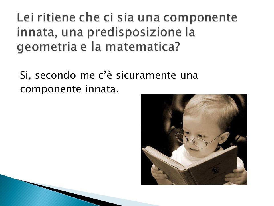 Lei ritiene che ci sia una componente innata, una predisposizione la geometria e la matematica