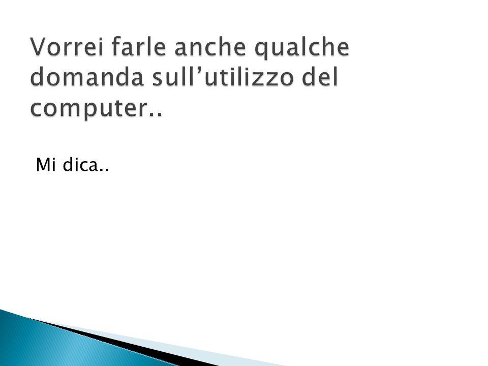 Vorrei farle anche qualche domanda sull'utilizzo del computer..