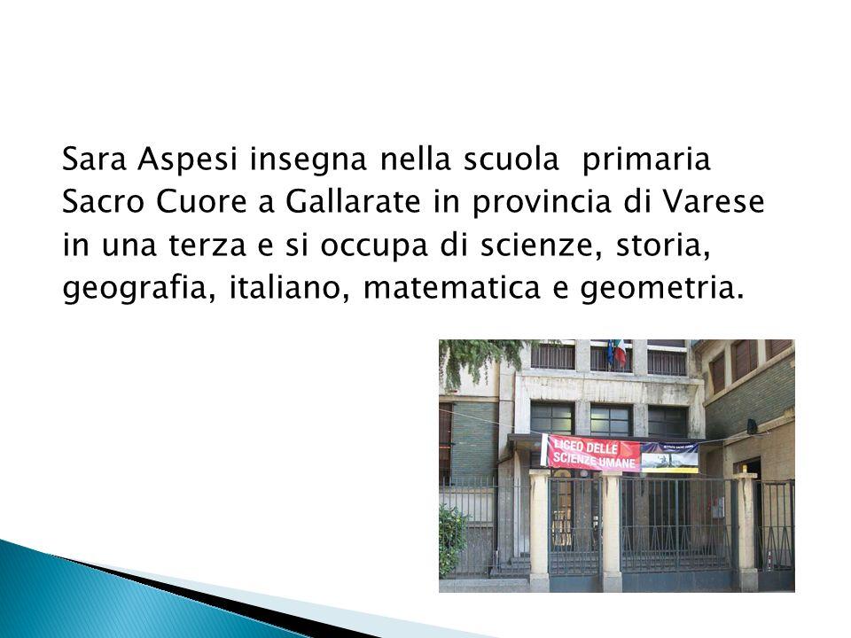 Sara Aspesi insegna nella scuola primaria Sacro Cuore a Gallarate in provincia di Varese in una terza e si occupa di scienze, storia, geografia, italiano, matematica e geometria.