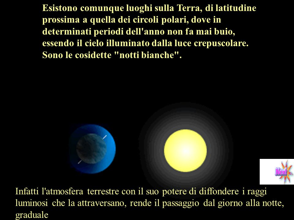Esistono comunque luoghi sulla Terra, di latitudine prossima a quella dei circoli polari, dove in determinati periodi dell anno non fa mai buio, essendo il cielo illuminato dalla luce crepuscolare. Sono le cosidette notti bianche .