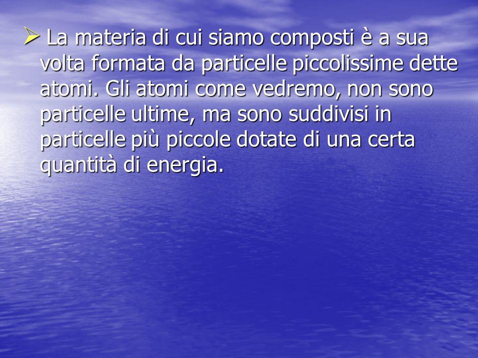 La materia di cui siamo composti è a sua volta formata da particelle piccolissime dette atomi.