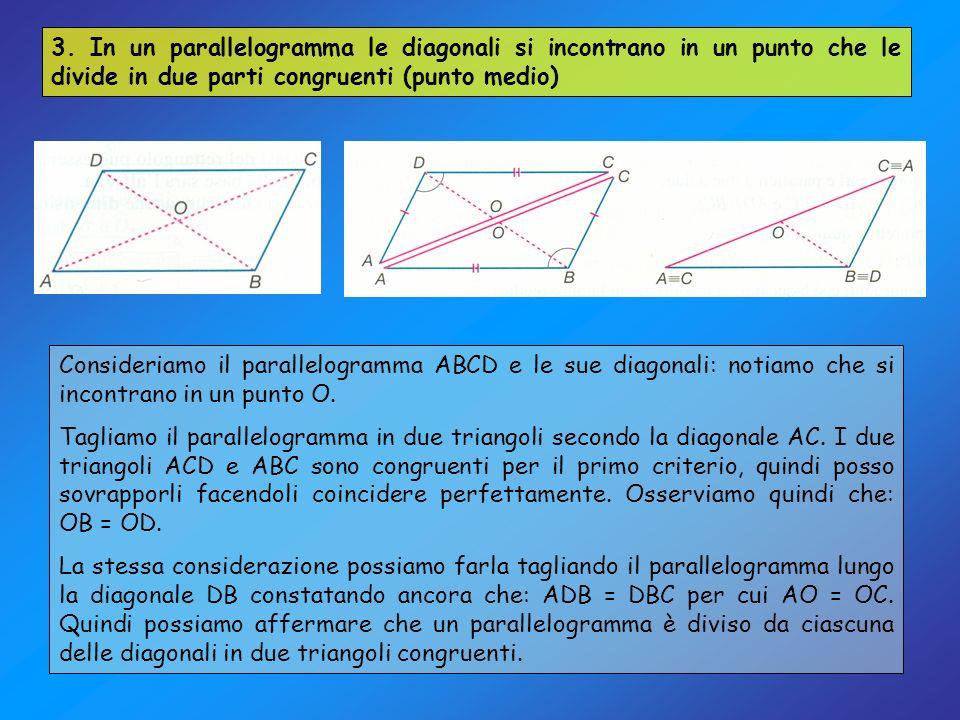 3. In un parallelogramma le diagonali si incontrano in un punto che le divide in due parti congruenti (punto medio)