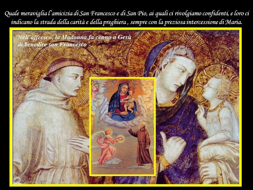Quale meraviglia l'amicizia di San Francesco e di San Pio, ai quali ci rivolgiamo confidenti, e loro ci indicano la strada della carità e della preghiera , sempre con la preziosa intercessione di Maria.