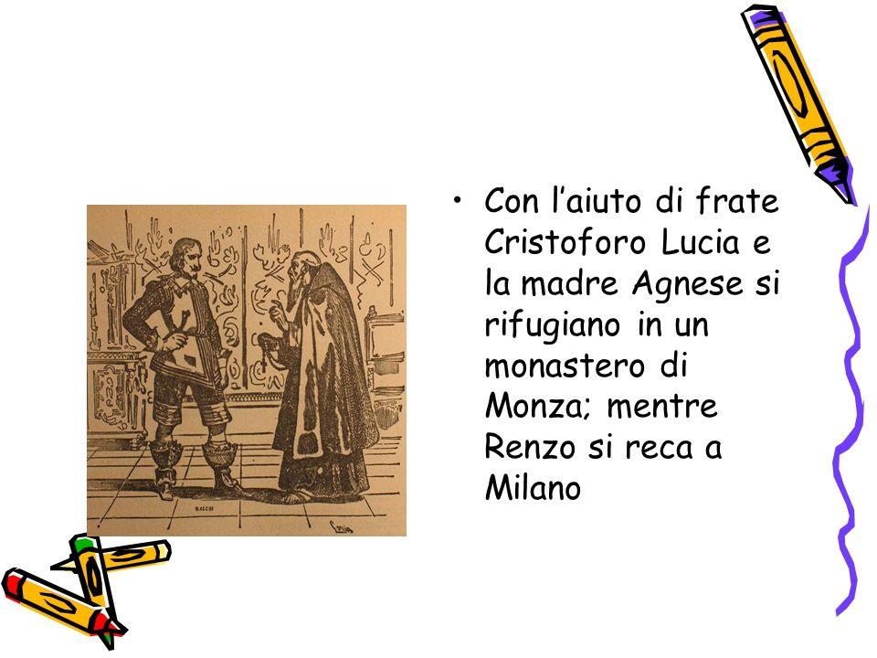 Con l'aiuto di frate Cristoforo Lucia e la madre Agnese si rifugiano in un monastero di Monza; mentre Renzo si reca a Milano