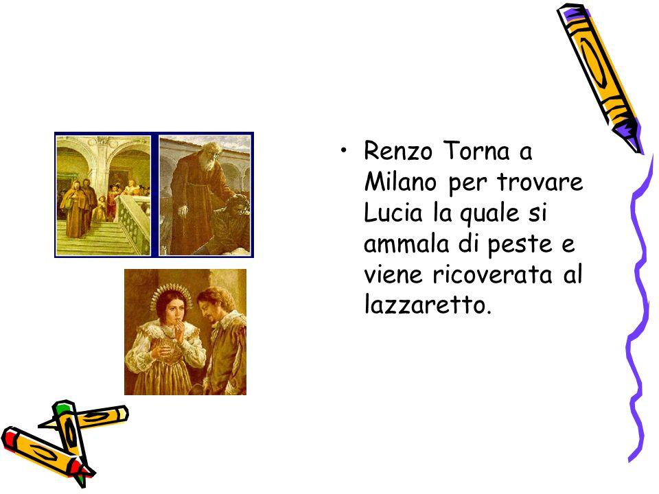 Renzo Torna a Milano per trovare Lucia la quale si ammala di peste e viene ricoverata al lazzaretto.