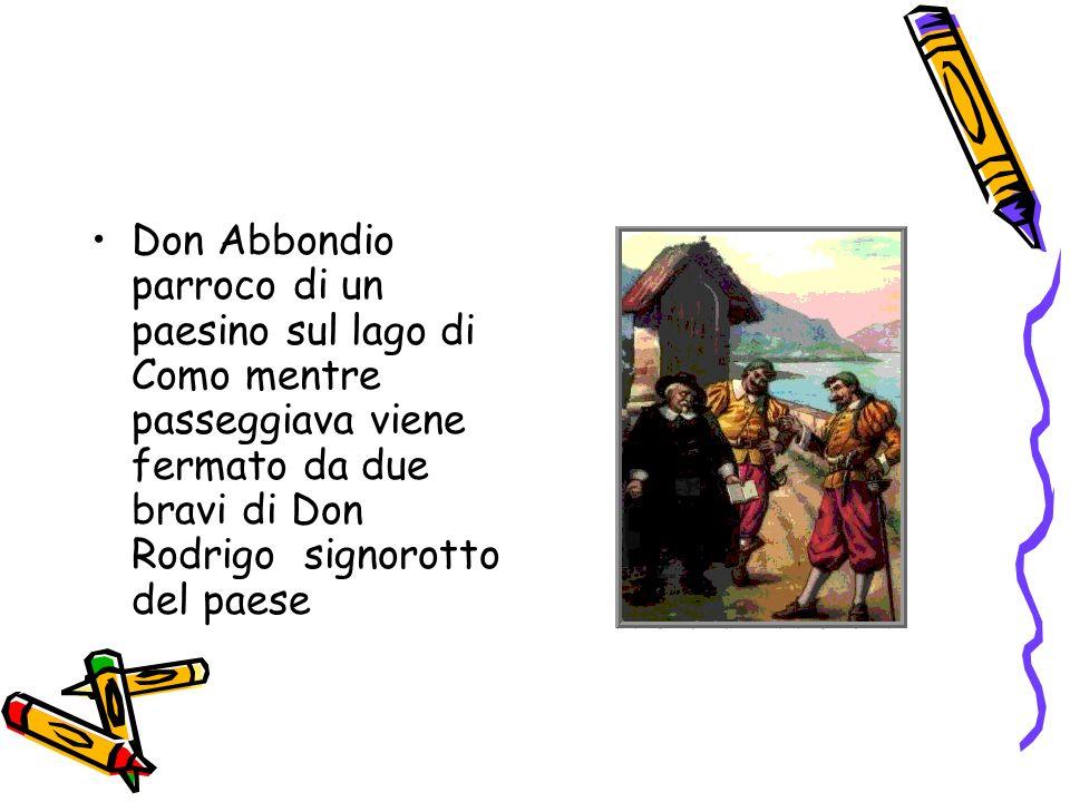 Don Abbondio parroco di un paesino sul lago di Como mentre passeggiava viene fermato da due bravi di Don Rodrigo signorotto del paese