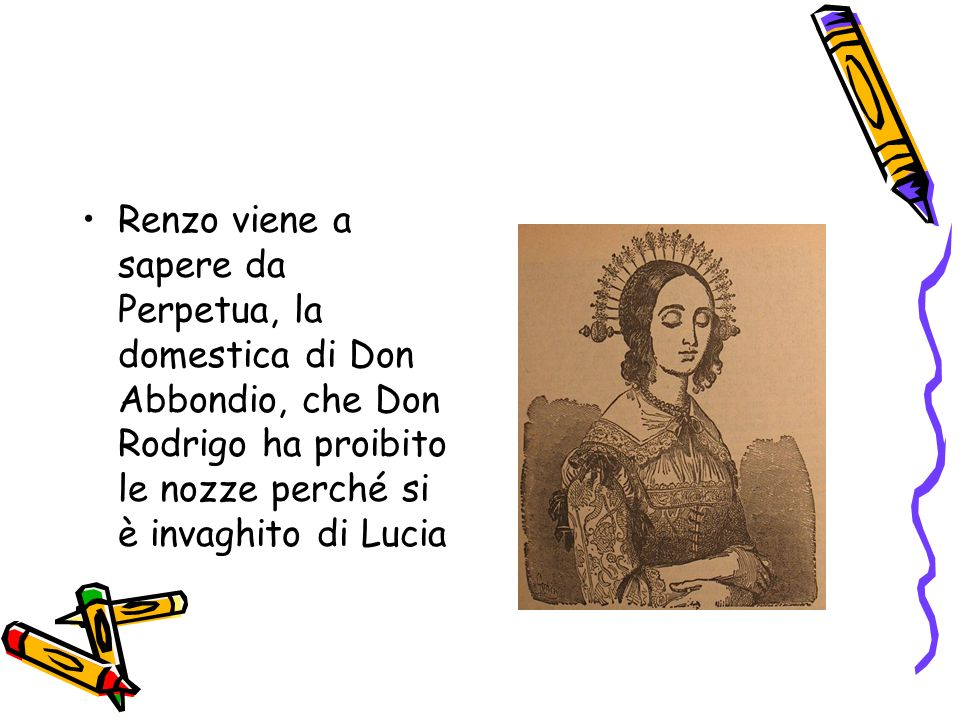 Renzo viene a sapere da Perpetua, la domestica di Don Abbondio, che Don Rodrigo ha proibito le nozze perché si è invaghito di Lucia