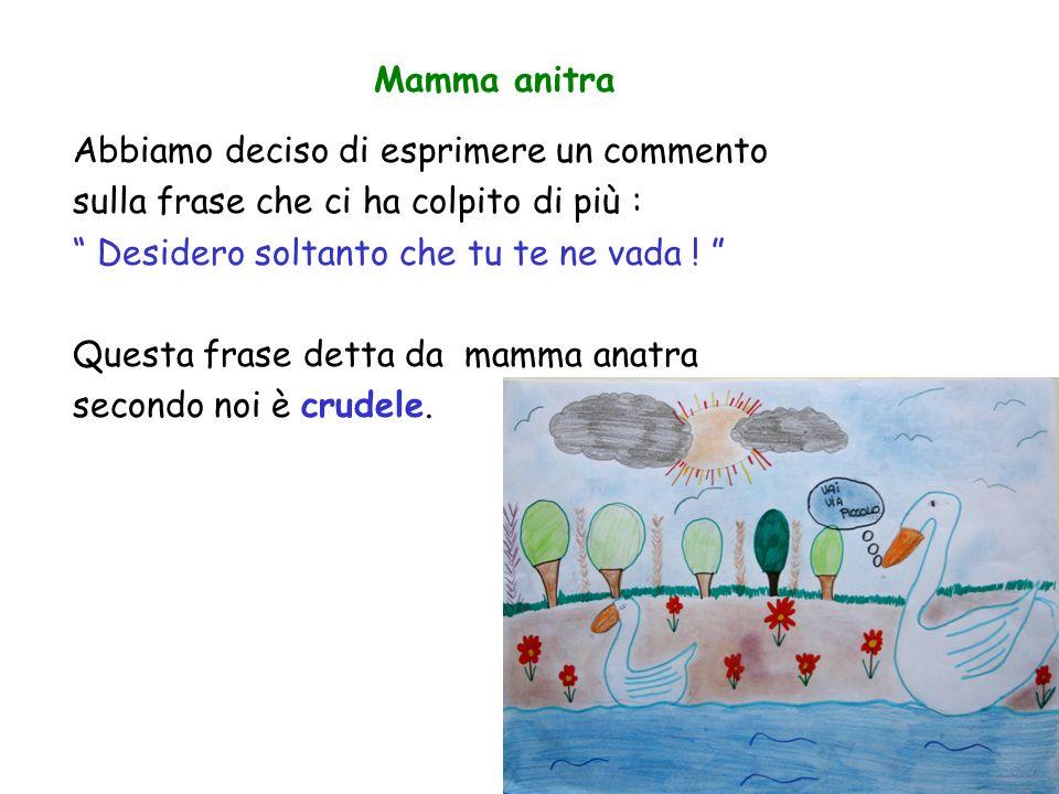 Mamma anitra Abbiamo deciso di esprimere un commento. sulla frase che ci ha colpito di più : Desidero soltanto che tu te ne vada !