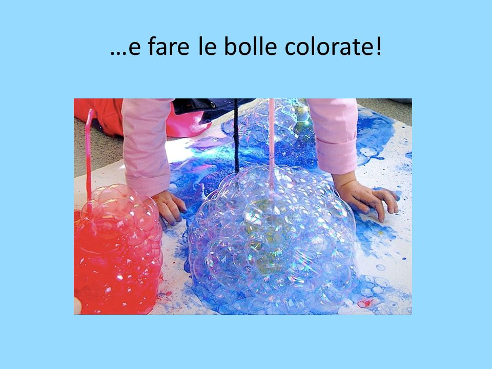 …e fare le bolle colorate!