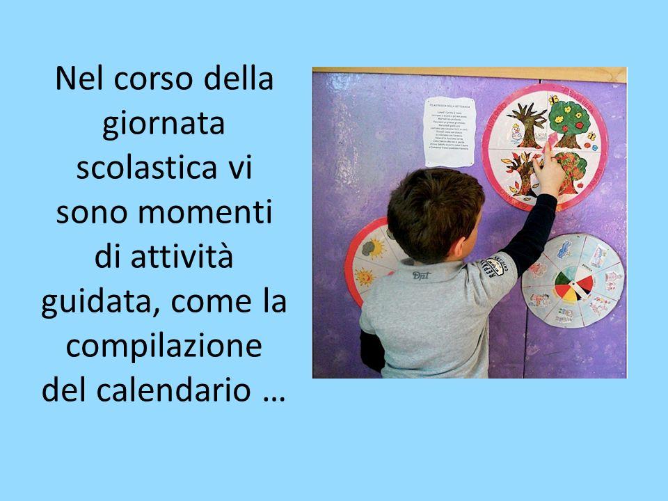 Nel corso della giornata scolastica vi sono momenti di attività guidata, come la compilazione del calendario …