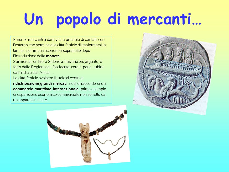 Un popolo di mercanti…Furono i mercanti a dare vita a una rete di contatti con. l'esterno che permise alle città fenicie di trasformarsi in.